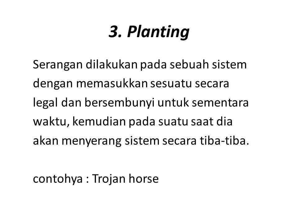 3. Planting Serangan dilakukan pada sebuah sistem dengan memasukkan sesuatu secara legal dan bersembunyi untuk sementara waktu, kemudian pada suatu sa
