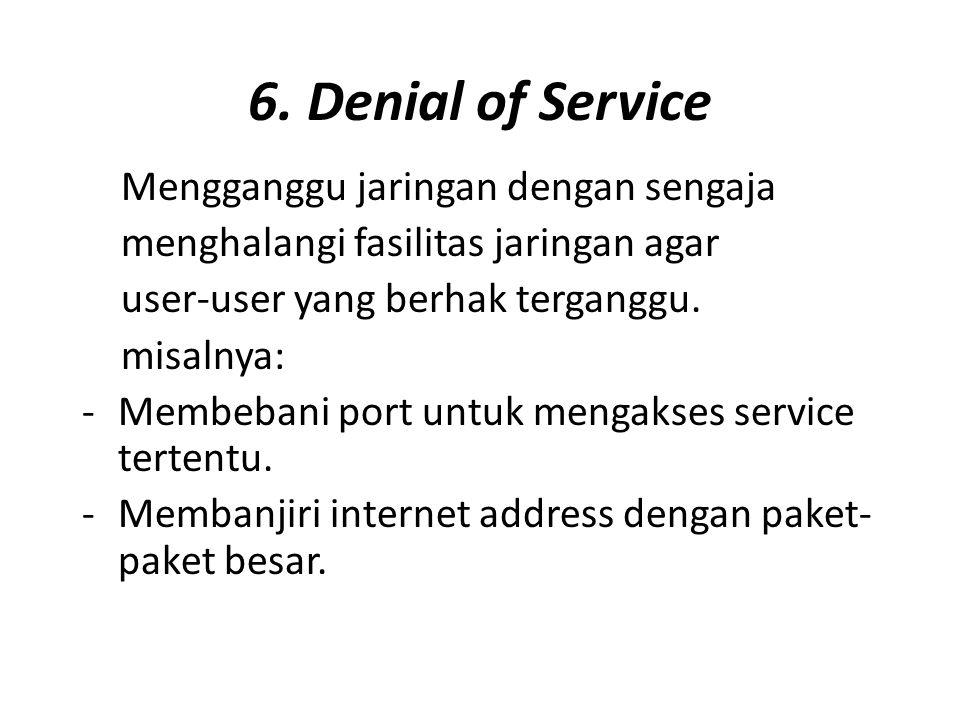 6. Denial of Service Mengganggu jaringan dengan sengaja menghalangi fasilitas jaringan agar user-user yang berhak terganggu. misalnya: -Membebani port