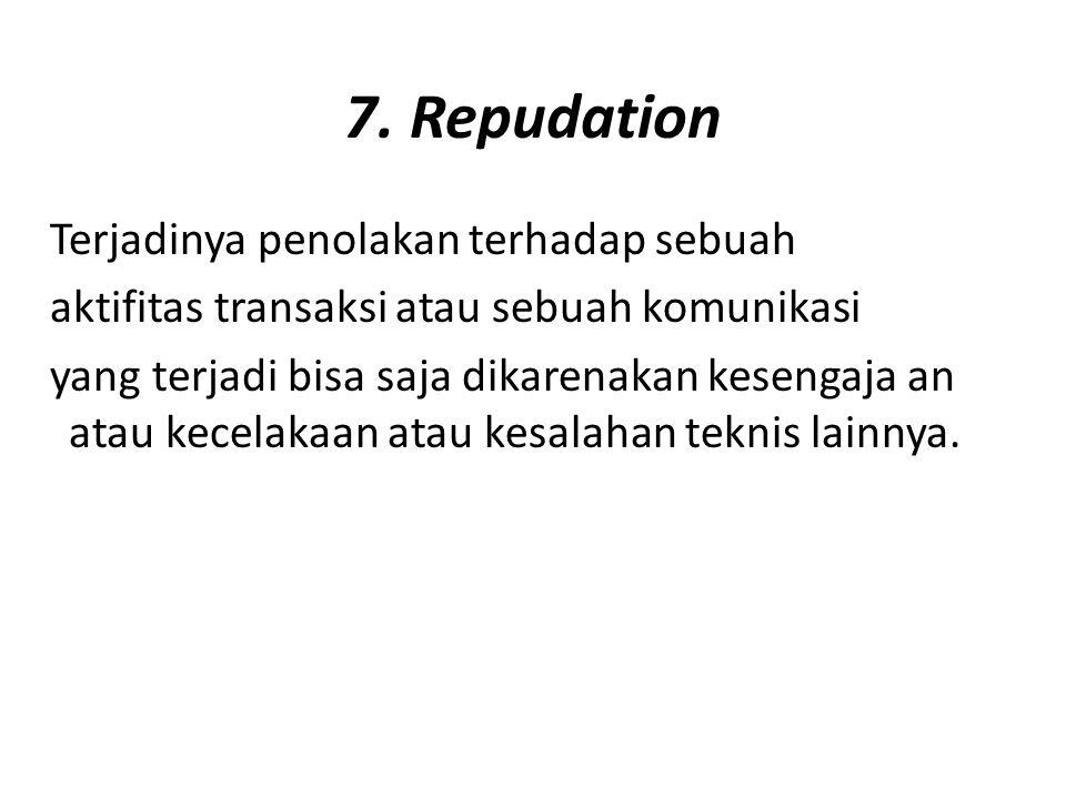 7. Repudation Terjadinya penolakan terhadap sebuah aktifitas transaksi atau sebuah komunikasi yang terjadi bisa saja dikarenakan kesengaja an atau kec
