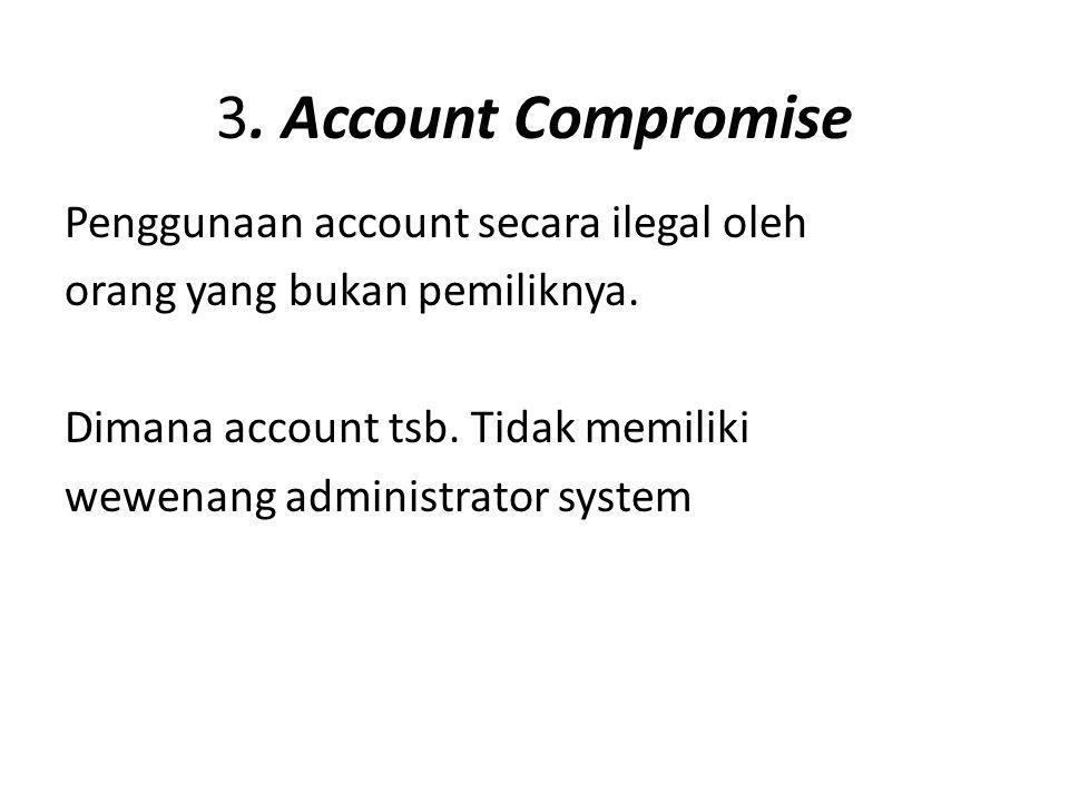 3. Account Compromise Penggunaan account secara ilegal oleh orang yang bukan pemiliknya. Dimana account tsb. Tidak memiliki wewenang administrator sys