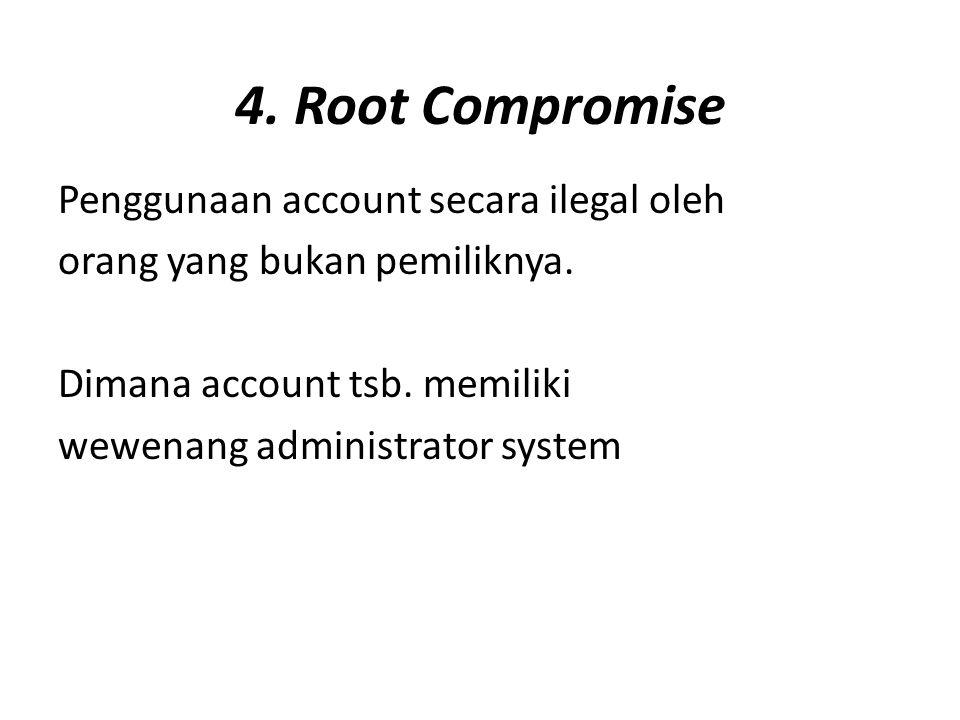 4. Root Compromise Penggunaan account secara ilegal oleh orang yang bukan pemiliknya. Dimana account tsb. memiliki wewenang administrator system