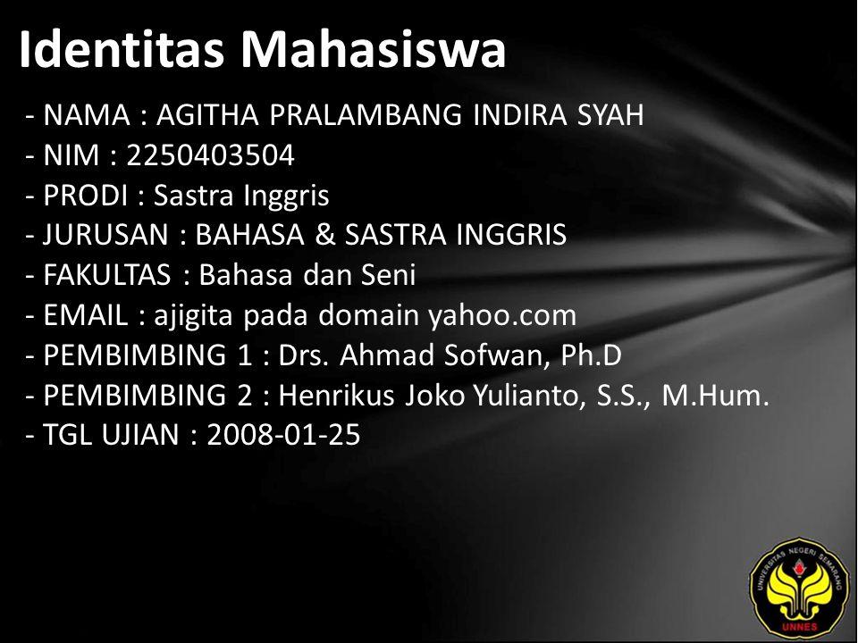 Identitas Mahasiswa - NAMA : AGITHA PRALAMBANG INDIRA SYAH - NIM : 2250403504 - PRODI : Sastra Inggris - JURUSAN : BAHASA & SASTRA INGGRIS - FAKULTAS : Bahasa dan Seni - EMAIL : ajigita pada domain yahoo.com - PEMBIMBING 1 : Drs.