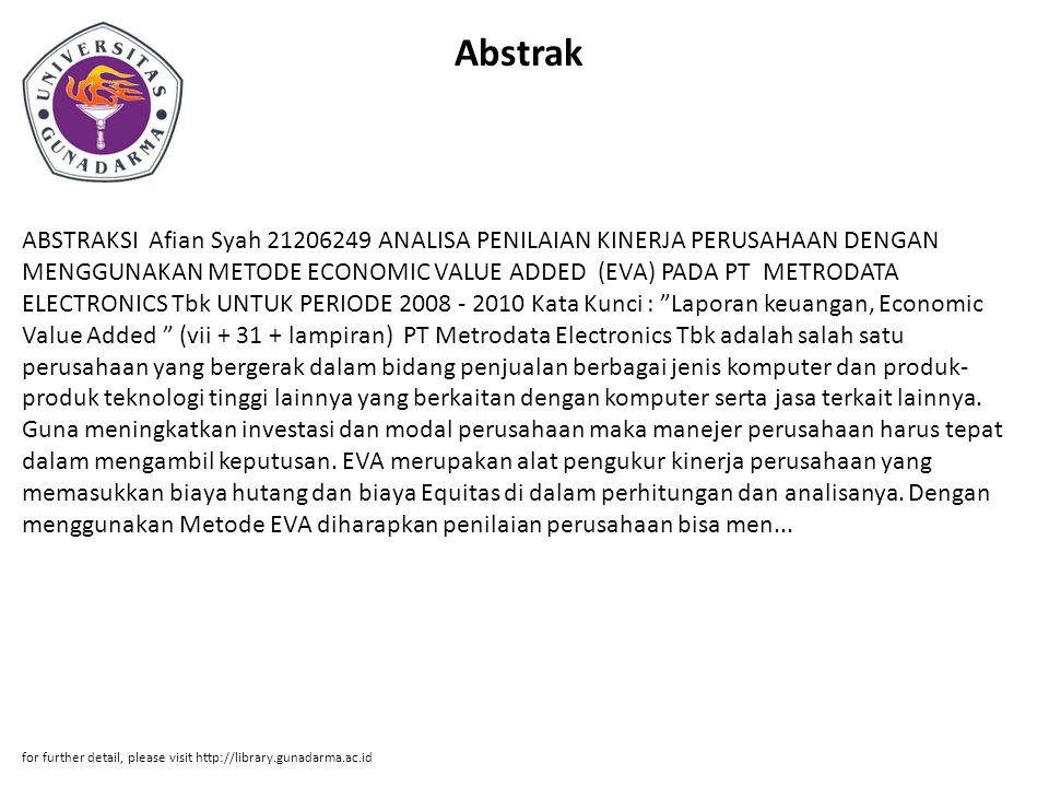 Abstrak ABSTRAKSI Afian Syah 21206249 ANALISA PENILAIAN KINERJA PERUSAHAAN DENGAN MENGGUNAKAN METODE ECONOMIC VALUE ADDED (EVA) PADA PT METRODATA ELECTRONICS Tbk UNTUK PERIODE 2008 - 2010 Kata Kunci : Laporan keuangan, Economic Value Added (vii + 31 + lampiran) PT Metrodata Electronics Tbk adalah salah satu perusahaan yang bergerak dalam bidang penjualan berbagai jenis komputer dan produk- produk teknologi tinggi lainnya yang berkaitan dengan komputer serta jasa terkait lainnya.