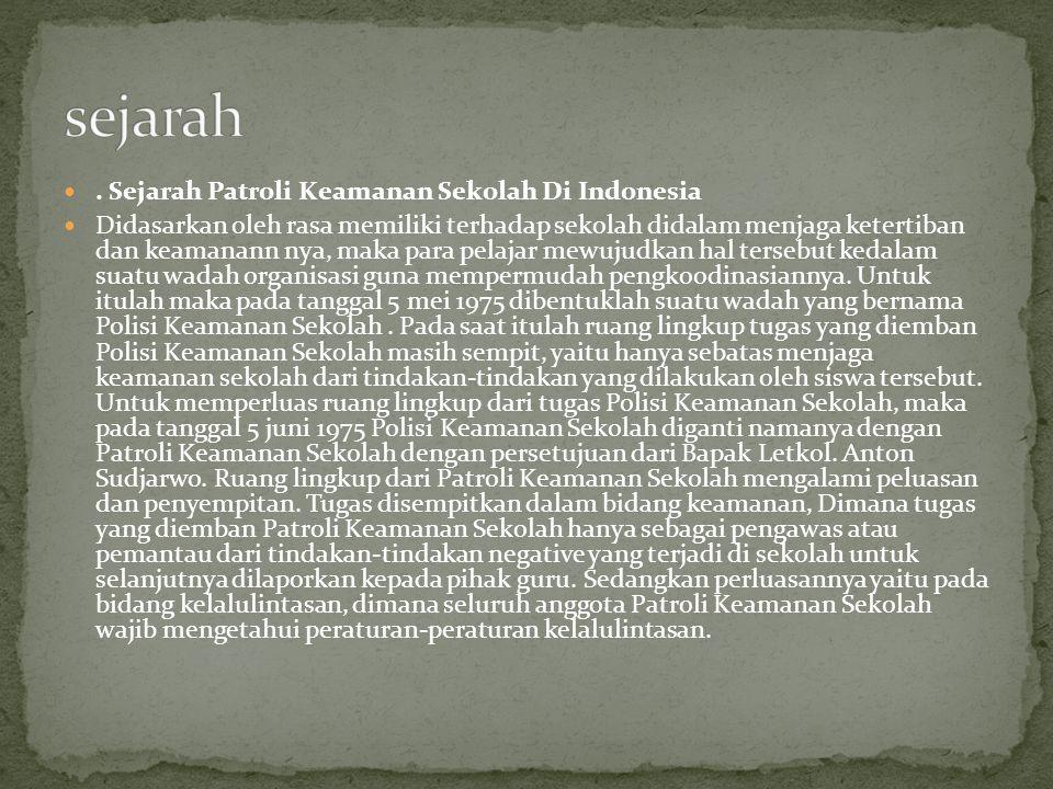 Sejarah Patroli Keamanan Sekolah Di Indonesia Didasarkan oleh rasa memiliki terhadap sekolah didalam menjaga ketertiban dan keamanann nya, maka para pelajar mewujudkan hal tersebut kedalam suatu wadah organisasi guna mempermudah pengkoodinasiannya.