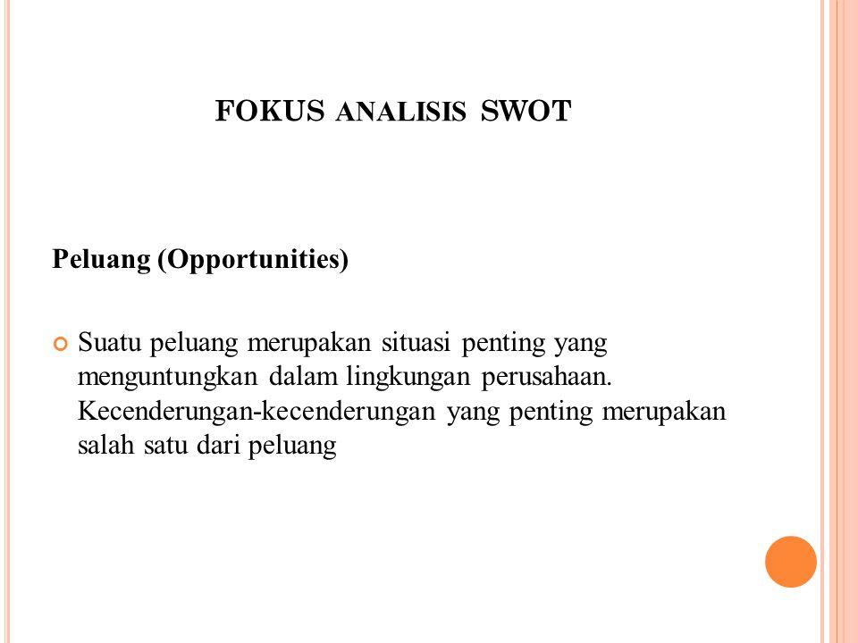 FOKUS ANALISIS SWOT Peluang (Opportunities) Suatu peluang merupakan situasi penting yang menguntungkan dalam lingkungan perusahaan. Kecenderungan-kece
