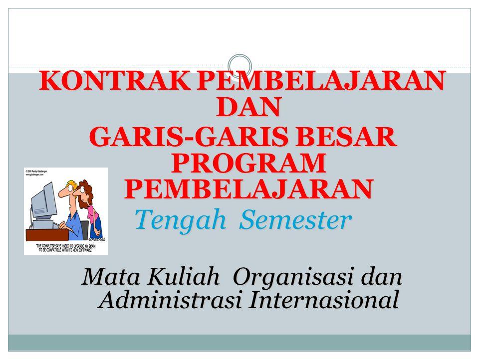 KONTRAK PEMBELAJARAN DAN GARIS-GARIS BESAR PROGRAM PEMBELAJARAN Tengah Semester Mata Kuliah Organisasi dan Administrasi Internasional