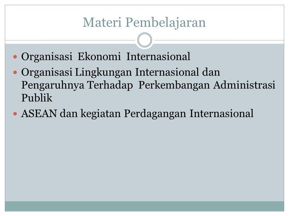 Materi Pembelajaran Organisasi Ekonomi Internasional Organisasi Lingkungan Internasional dan Pengaruhnya Terhadap Perkembangan Administrasi Publik ASEAN dan kegiatan Perdagangan Internasional