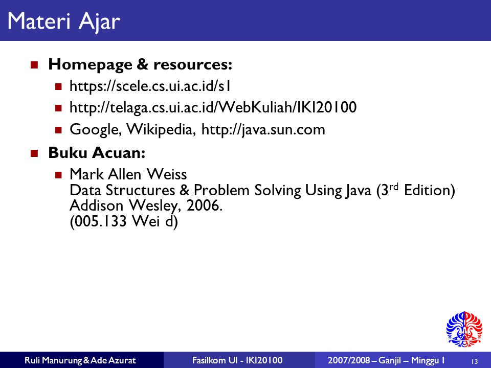 13 Ruli Manurung & Ade AzuratFasilkom UI - IKI201002007/2008 – Ganjil – Minggu 1 Materi Ajar Homepage & resources: https://scele.cs.ui.ac.id/s1 http:/