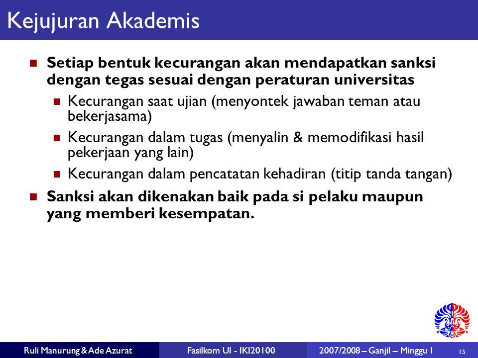 15 Ruli Manurung & Ade AzuratFasilkom UI - IKI201002007/2008 – Ganjil – Minggu 1 Kejujuran Akademis Setiap bentuk kecurangan akan mendapatkan sanksi d
