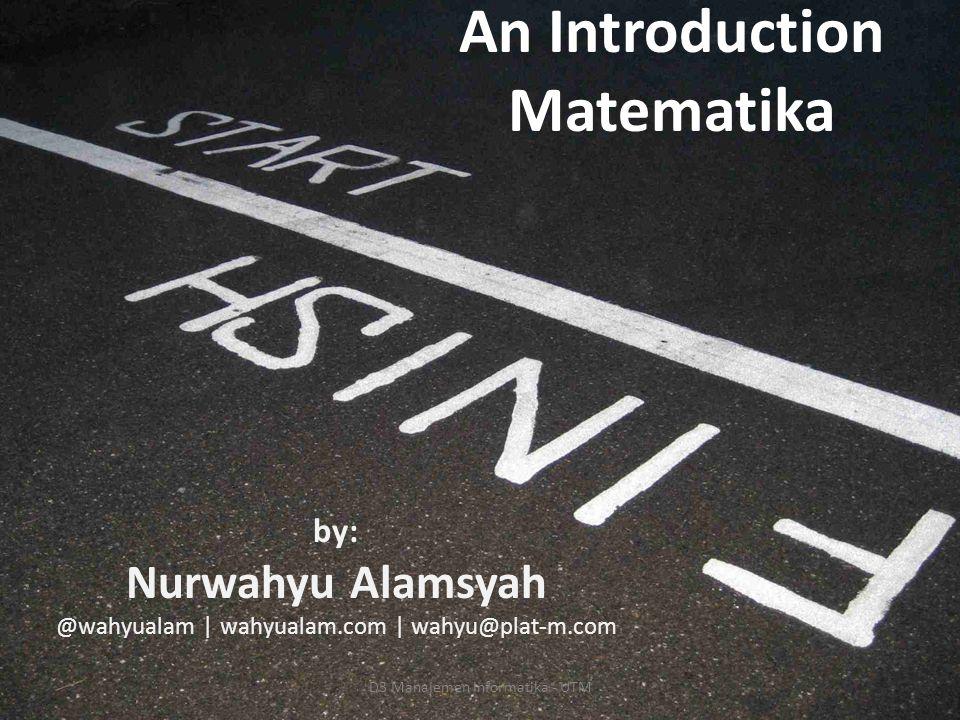 An Introduction Matematika by: Nurwahyu Alamsyah @wahyualam | wahyualam.com | wahyu@plat-m.com D3 Manajemen Informatika - UTM