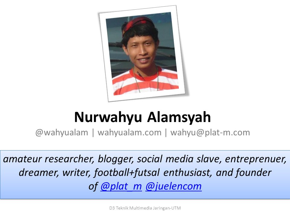 Nurwahyu Alamsyah @wahyualam | wahyualam.com | wahyu@plat-m.com amateur researcher, blogger, social media slave, entreprenuer, dreamer, writer, football+futsal enthusiast, and founder of @plat_m @juelencom@plat_m@juelencom amateur researcher, blogger, social media slave, entreprenuer, dreamer, writer, football+futsal enthusiast, and founder of @plat_m @juelencom@plat_m@juelencom D3 Teknik Multimedia Jaringan-UTM