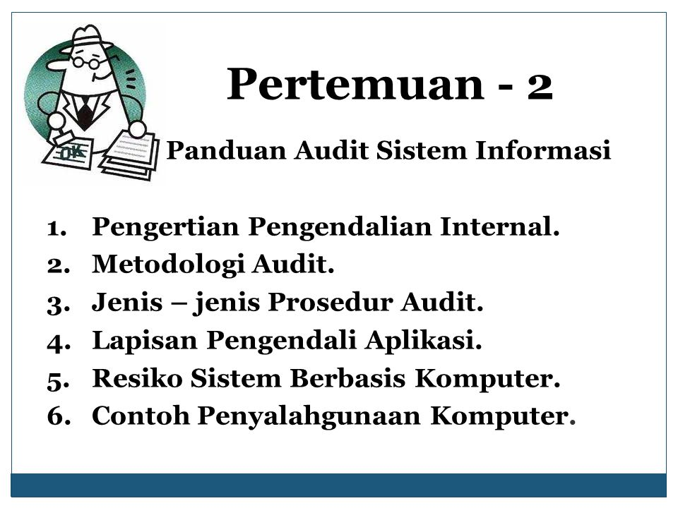 Pertemuan - 2 Panduan Audit Sistem Informasi 1.Pengertian Pengendalian Internal. 2.Metodologi Audit. 3.Jenis – jenis Prosedur Audit. 4.Lapisan Pengend