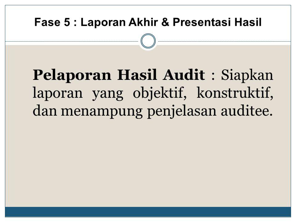 Pelaporan Hasil Audit : Siapkan laporan yang objektif, konstruktif, dan menampung penjelasan auditee. Fase 5 : Laporan Akhir & Presentasi Hasil