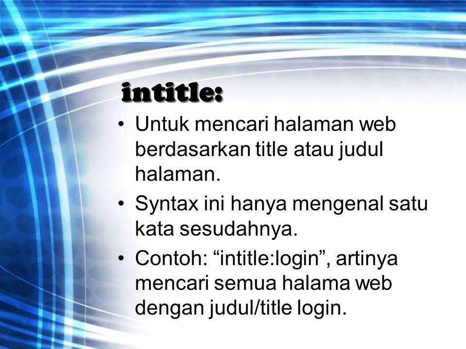 """intitle: Untuk mencari halaman web berdasarkan title atau judul halaman. Syntax ini hanya mengenal satu kata sesudahnya. Contoh: """"intitle:login"""", arti"""