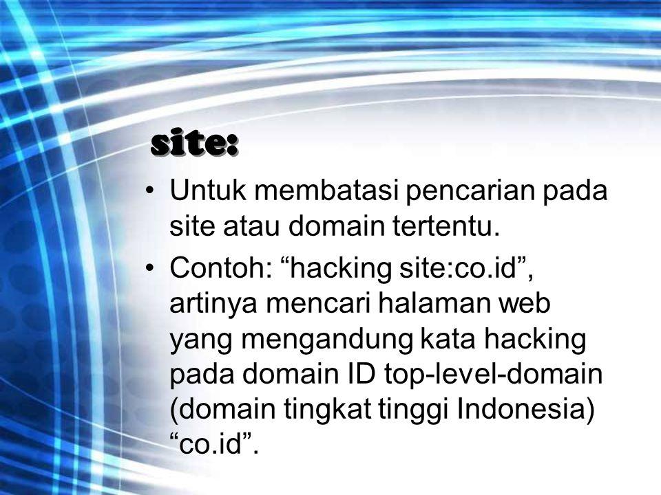 """site: Untuk membatasi pencarian pada site atau domain tertentu. Contoh: """"hacking site:co.id"""", artinya mencari halaman web yang mengandung kata hacking"""
