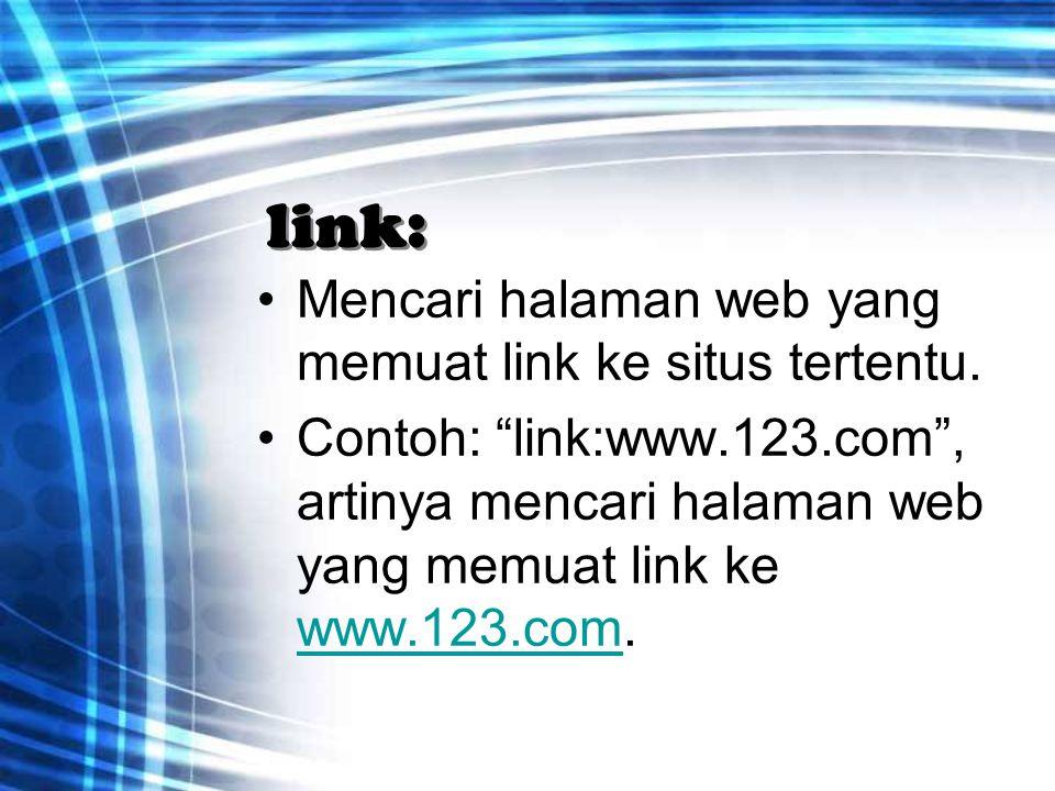 """link: Mencari halaman web yang memuat link ke situs tertentu. Contoh: """"link:www.123.com"""", artinya mencari halaman web yang memuat link ke www.123.com."""