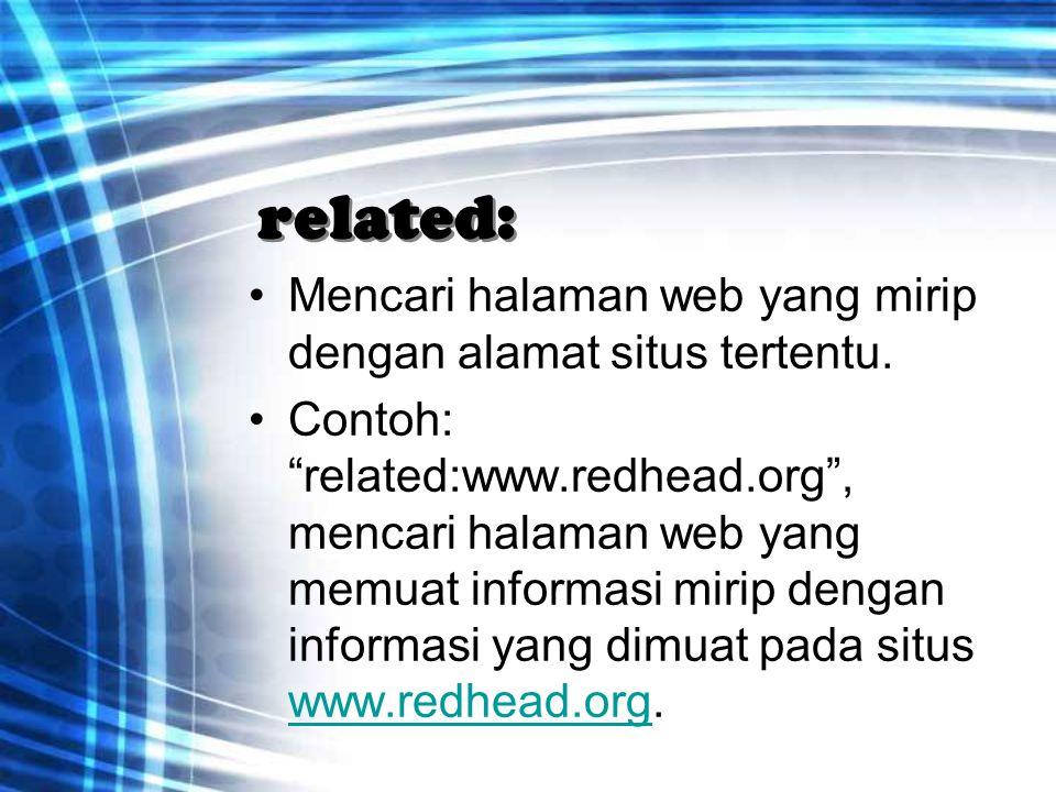 """related: Mencari halaman web yang mirip dengan alamat situs tertentu. Contoh: """"related:www.redhead.org"""", mencari halaman web yang memuat informasi mir"""