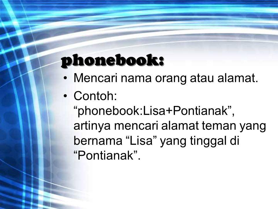 """phonebook: Mencari nama orang atau alamat. Contoh: """"phonebook:Lisa+Pontianak"""", artinya mencari alamat teman yang bernama """"Lisa"""" yang tinggal di """"Ponti"""