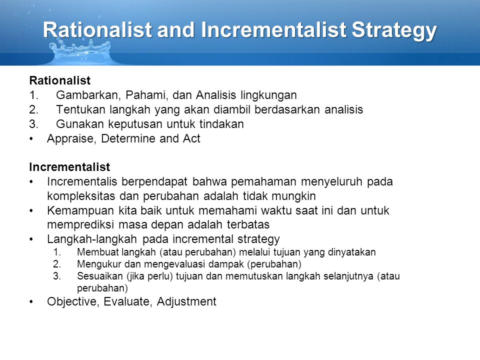Rationalist and Incrementalist Strategy Rationalist 1.Gambarkan, Pahami, dan Analisis lingkungan 2.Tentukan langkah yang akan diambil berdasarkan anal