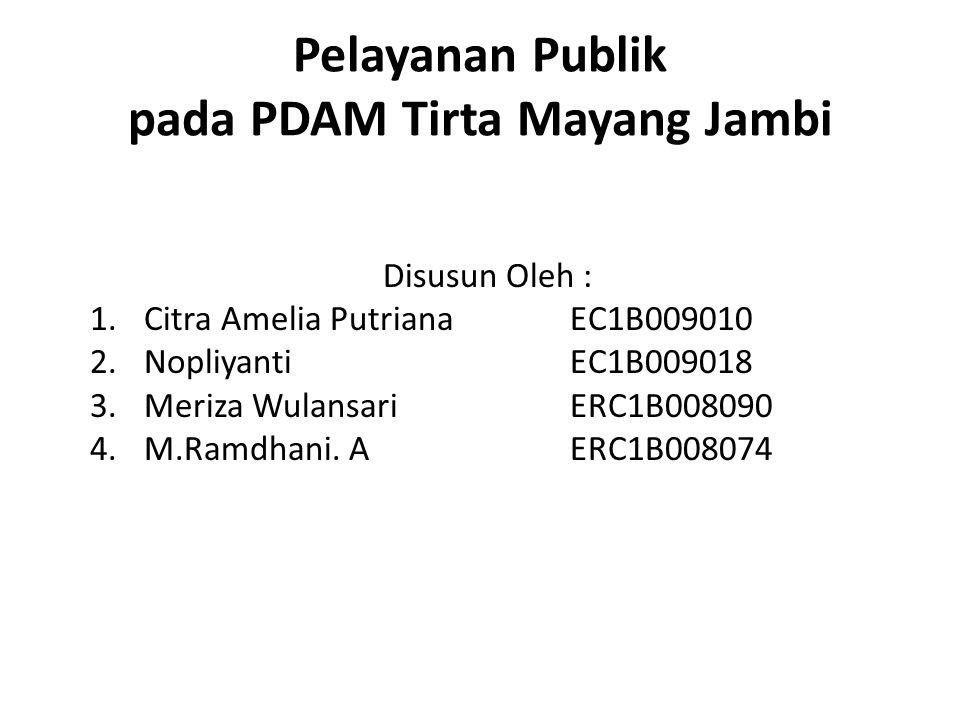 Pelayanan Publik pada PDAM Tirta Mayang Jambi Disusun Oleh : 1.Citra Amelia Putriana EC1B009010 2.NopliyantiEC1B009018 3.Meriza WulansariERC1B008090 4