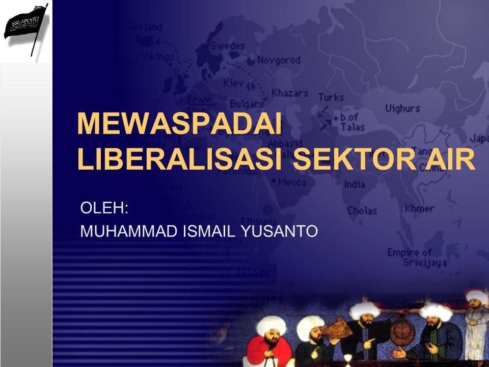 MEWASPADAI LIBERALISASI SEKTOR AIR OLEH: MUHAMMAD ISMAIL YUSANTO