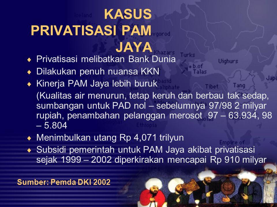KASUS PRIVATISASI PAM JAYA  Privatisasi melibatkan Bank Dunia  Dilakukan penuh nuansa KKN  Kinerja PAM Jaya lebih buruk (Kualitas air menurun, teta