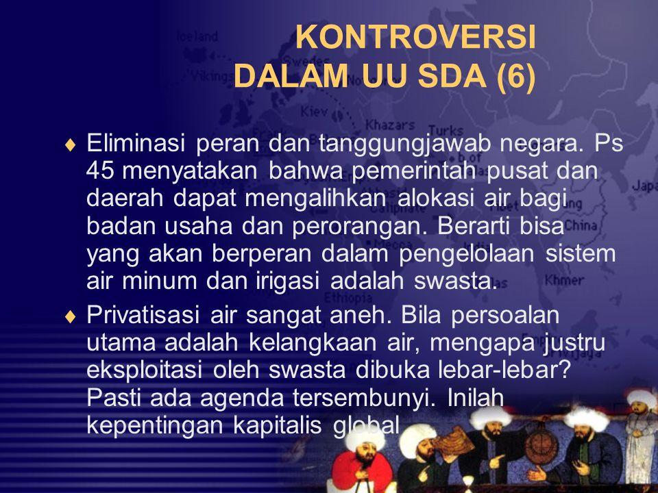 KONTROVERSI DALAM UU SDA (6)  Eliminasi peran dan tanggungjawab negara. Ps 45 menyatakan bahwa pemerintah pusat dan daerah dapat mengalihkan alokasi