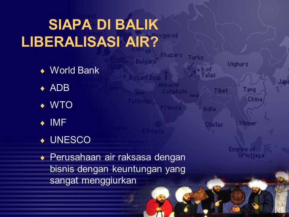 SIAPA DI BALIK LIBERALISASI AIR?  World Bank  ADB  WTO  IMF  UNESCO  Perusahaan air raksasa dengan bisnis dengan keuntungan yang sangat menggiur