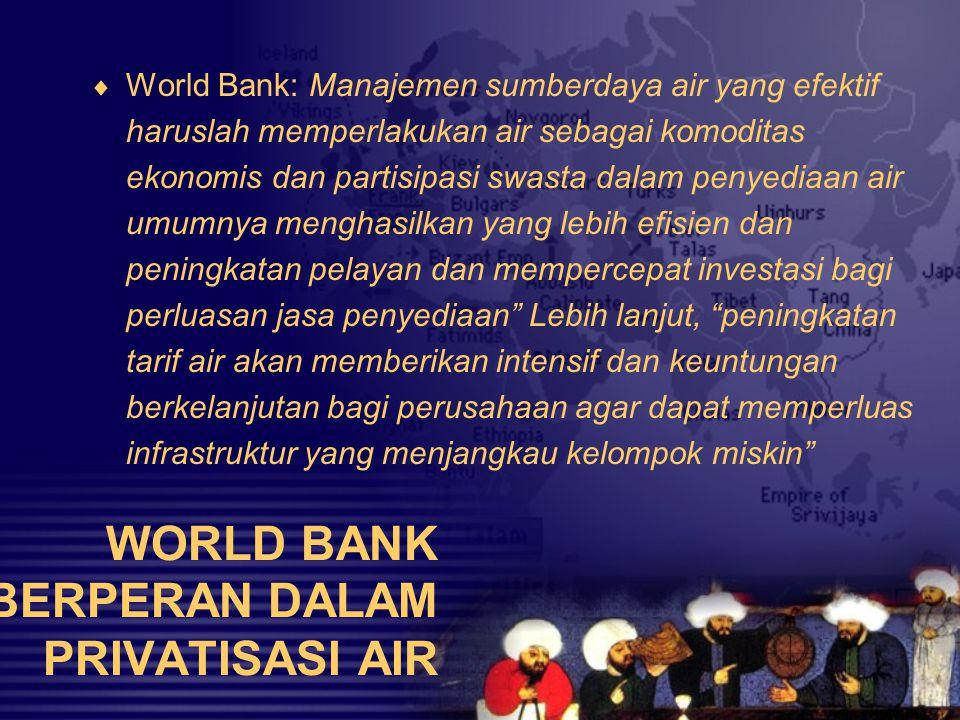 WORLD BANK BERPERAN DALAM PRIVATISASI AIR  World Bank: Manajemen sumberdaya air yang efektif haruslah memperlakukan air sebagai komoditas ekonomis da