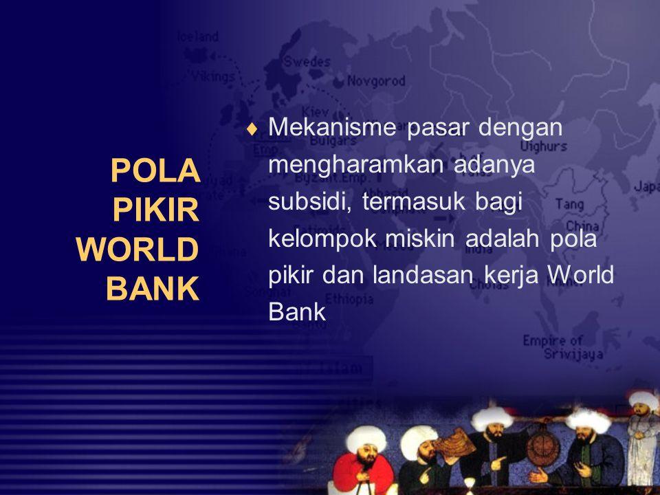 POLA PIKIR WORLD BANK  Mekanisme pasar dengan mengharamkan adanya subsidi, termasuk bagi kelompok miskin adalah pola pikir dan landasan kerja World B