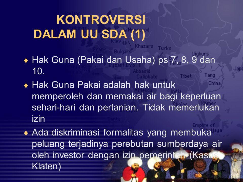 KONTROVERSI DALAM UU SDA (1)  Hak Guna (Pakai dan Usaha) ps 7, 8, 9 dan 10.  Hak Guna Pakai adalah hak untuk memperoleh dan memakai air bagi keperlu