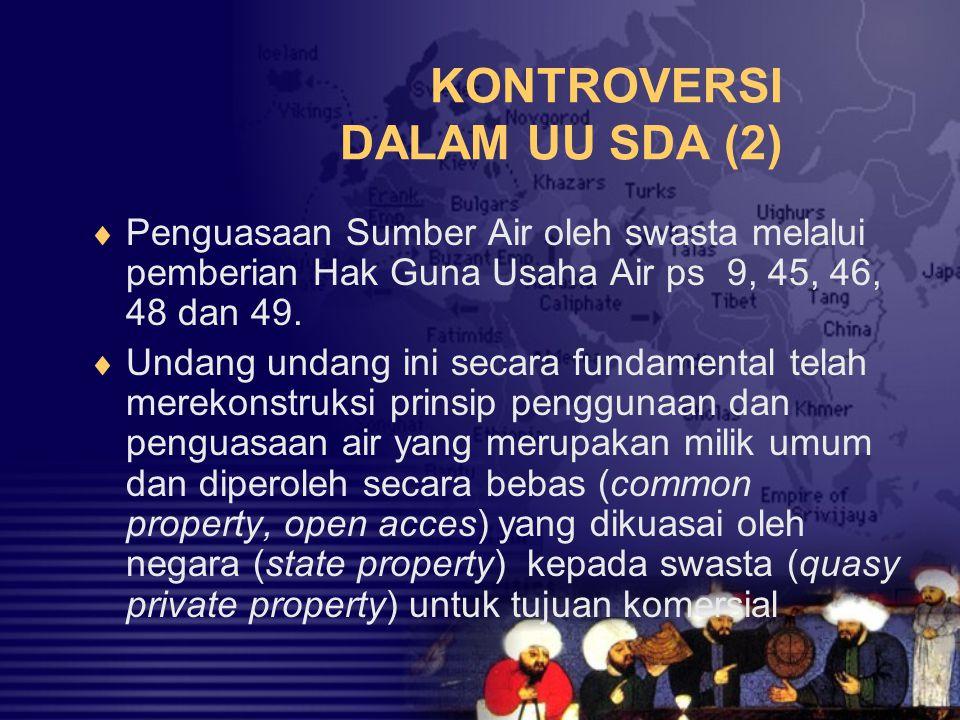 KONTROVERSI DALAM UU SDA (2)  Penguasaan Sumber Air oleh swasta melalui pemberian Hak Guna Usaha Air ps 9, 45, 46, 48 dan 49.  Undang undang ini sec