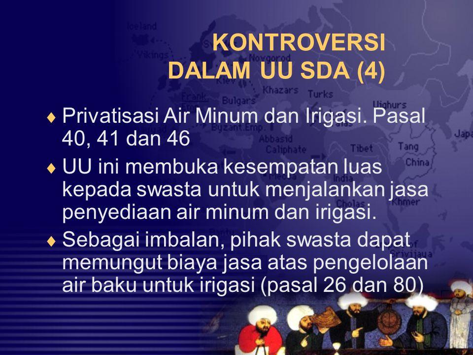 KONTROVERSI DALAM UU SDA (4)  Privatisasi Air Minum dan Irigasi. Pasal 40, 41 dan 46  UU ini membuka kesempatan luas kepada swasta untuk menjalankan