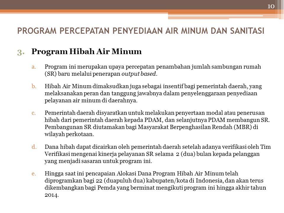10 3.Program Hibah Air Minum a.Program ini merupakan upaya percepatan penambahan jumlah sambungan rumah (SR) baru melalui penerapan output based.