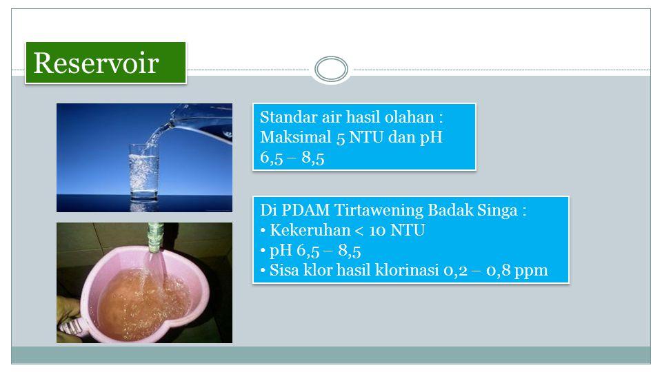 Reservoir Standar air hasil olahan : Maksimal 5 NTU dan pH 6,5 – 8,5 Di PDAM Tirtawening Badak Singa : Kekeruhan < 10 NTU pH 6,5 – 8,5 Sisa klor hasil klorinasi 0,2 – 0,8 ppm Di PDAM Tirtawening Badak Singa : Kekeruhan < 10 NTU pH 6,5 – 8,5 Sisa klor hasil klorinasi 0,2 – 0,8 ppm