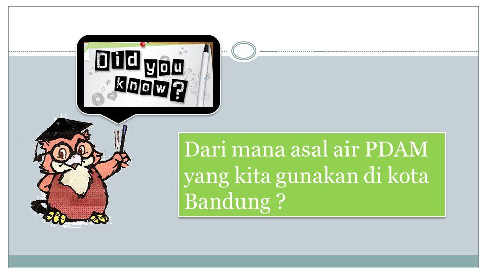 Dari mana asal air PDAM yang kita gunakan di kota Bandung ?