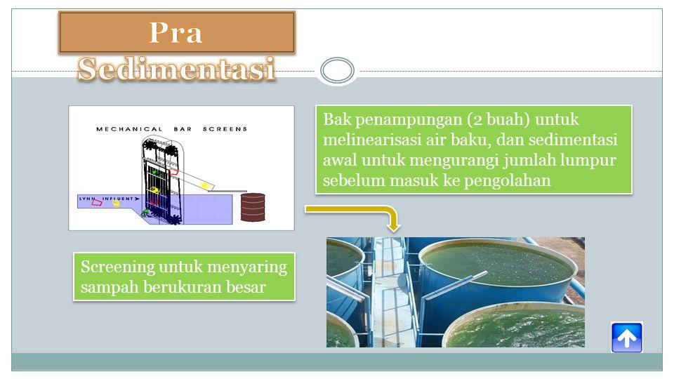 Bak penampungan (2 buah) untuk melinearisasi air baku, dan sedimentasi awal untuk mengurangi jumlah lumpur sebelum masuk ke pengolahan Screening untuk menyaring sampah berukuran besar
