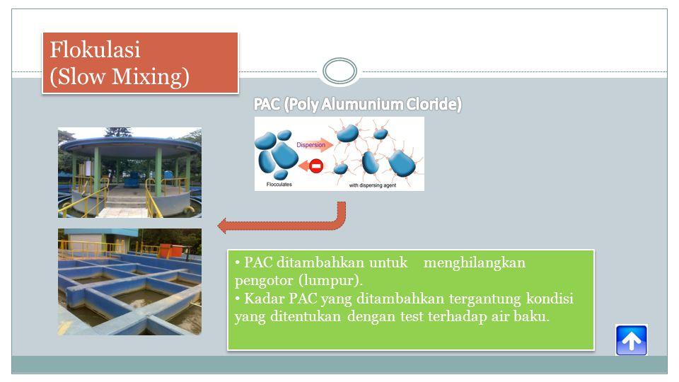 Flokulasi (Slow Mixing) Flokulasi (Slow Mixing) PAC ditambahkan untuk menghilangkan pengotor (lumpur).
