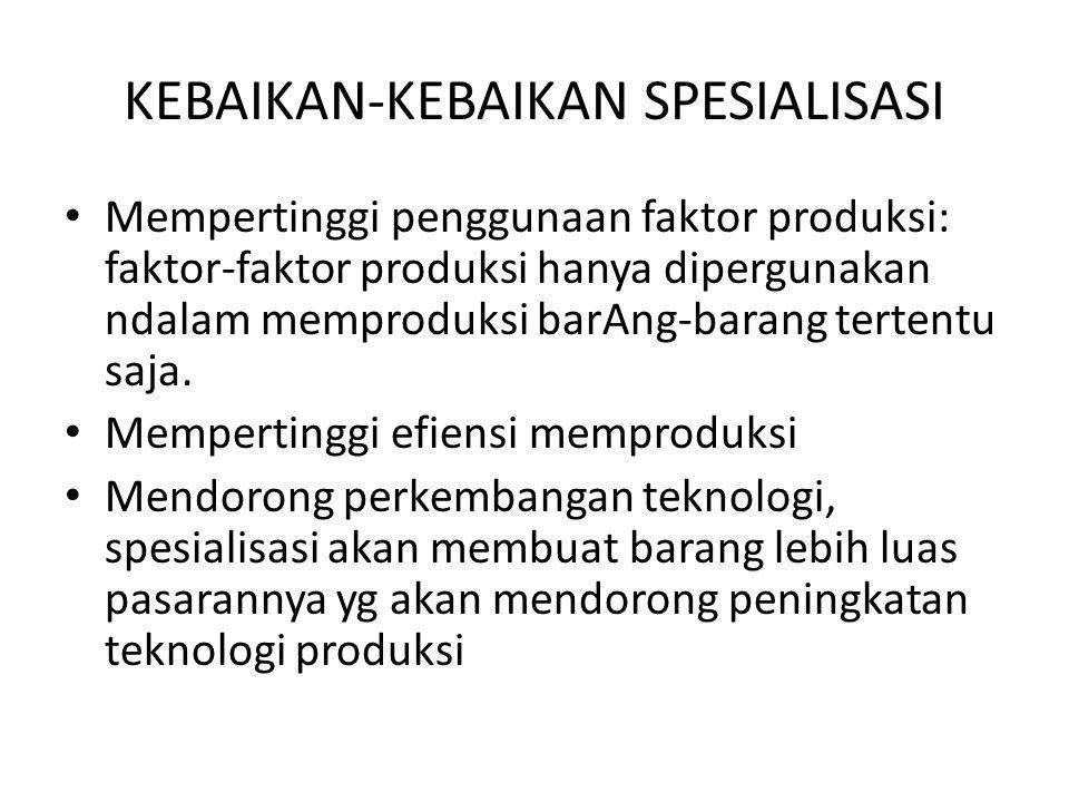 KEBAIKAN-KEBAIKAN SPESIALISASI Mempertinggi penggunaan faktor produksi: faktor-faktor produksi hanya dipergunakan ndalam memproduksi barAng-barang ter