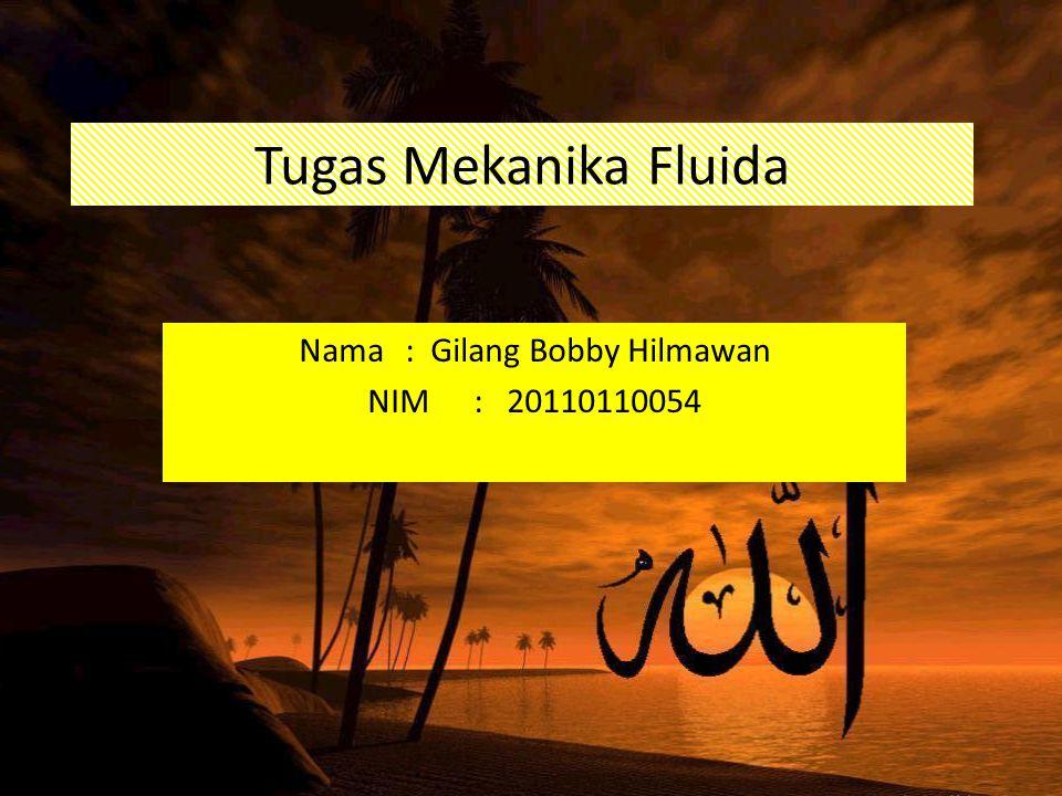 Tugas Mekanika Fluida Nama: Gilang Bobby Hilmawan NIM: 20110110054