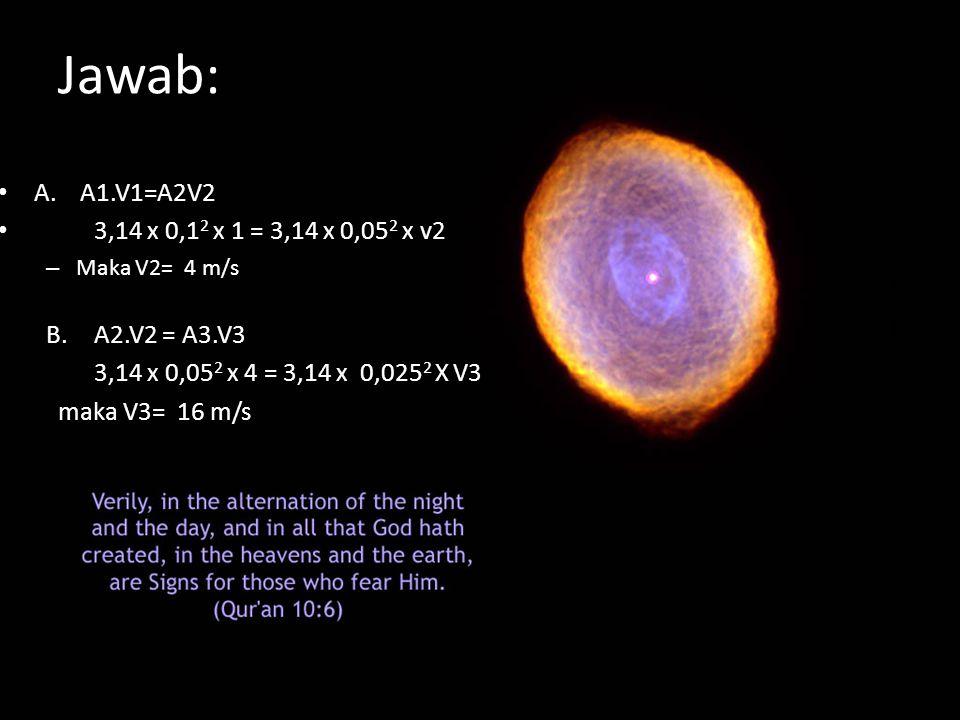 Jawab: A. A1.V1=A2V2 3,14 x 0,1 2 x 1 = 3,14 x 0,05 2 x v2 – Maka V2= 4 m/s B.A2.V2 = A3.V3 3,14 x 0,05 2 x 4 = 3,14 x 0,025 2 X V3 maka V3= 16 m/s