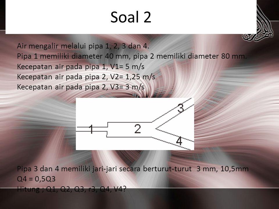 Soal 2 Air mengalir melalui pipa 1, 2, 3 dan 4. Pipa 1 memiliki diameter 40 mm, pipa 2 memiliki diameter 80 mm. Kecepatan air pada pipa 1, V1= 5 m/s K