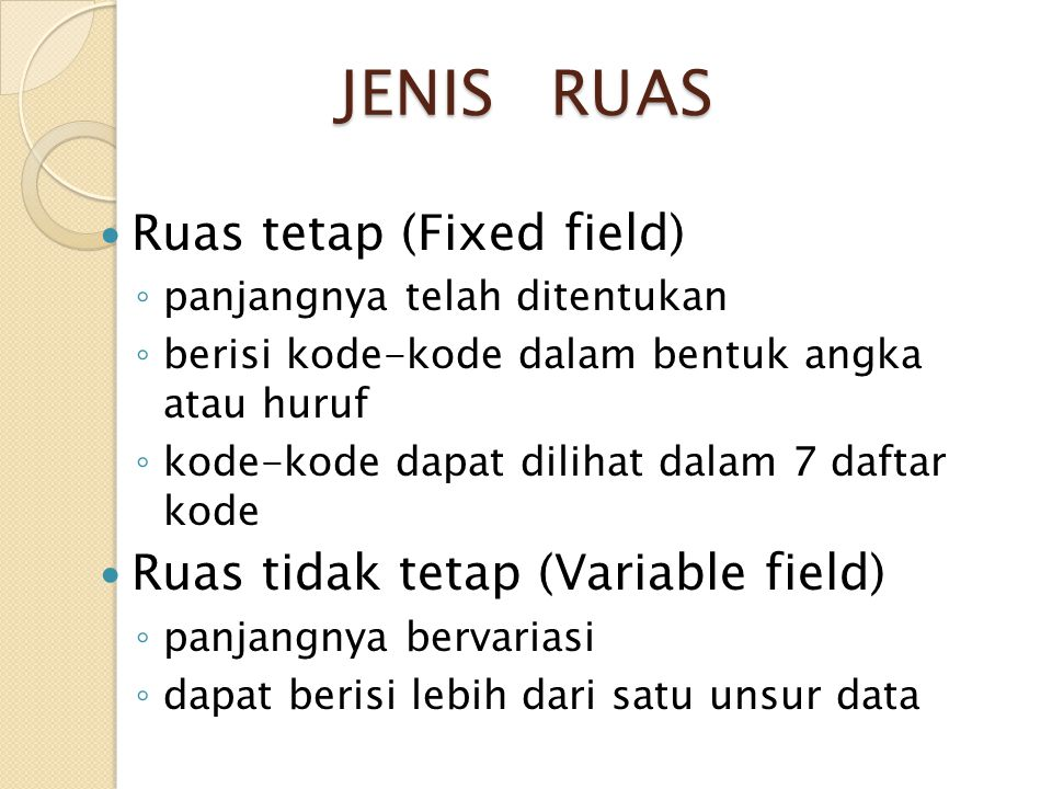 JENIS RUAS Ruas tetap (Fixed field) ◦ panjangnya telah ditentukan ◦ berisi kode-kode dalam bentuk angka atau huruf ◦ kode-kode dapat dilihat dalam 7 d