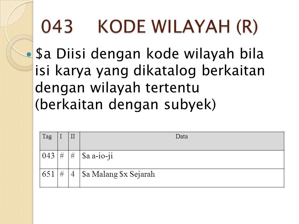 043 KODE WILAYAH (R) $a Diisi dengan kode wilayah bila isi karya yang dikatalog berkaitan dengan wilayah tertentu (berkaitan dengan subyek) TagIIIData