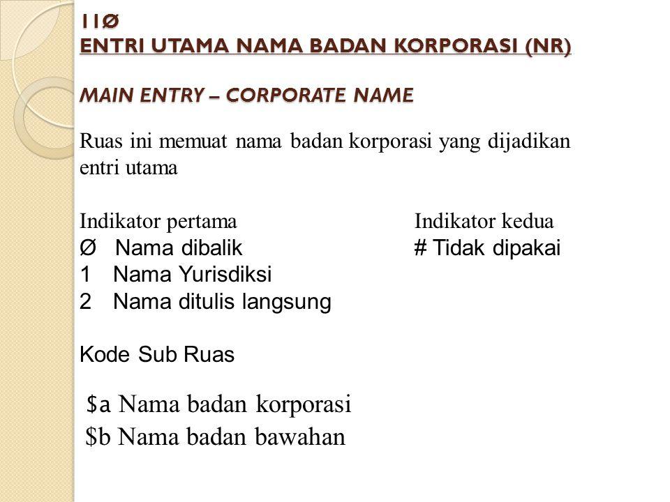 11Ø ENTRI UTAMA NAMA BADAN KORPORASI (NR) MAIN ENTRY – CORPORATE NAME Ruas ini memuat nama badan korporasi yang dijadikan entri utama Indikator pertam