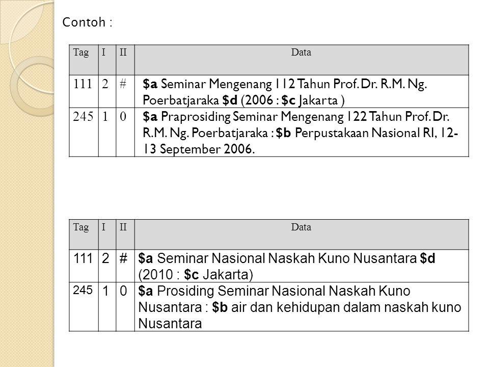 Contoh : TagIIIData 1112# $a Seminar Mengenang 112 Tahun Prof. Dr. R.M. Ng. Poerbatjaraka $d (2006 : $c Jakarta ) 24510 $a Praprosiding Seminar Mengen