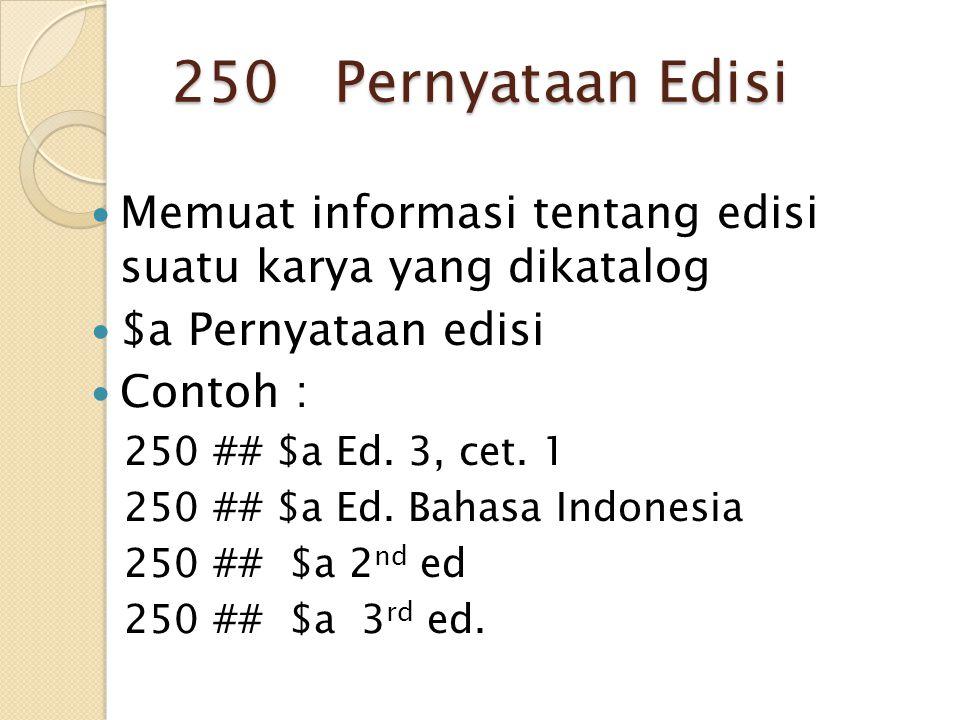 250 Pernyataan Edisi Memuat informasi tentang edisi suatu karya yang dikatalog $a Pernyataan edisi Contoh : 250 ## $a Ed. 3, cet. 1 250 ## $a Ed. Baha