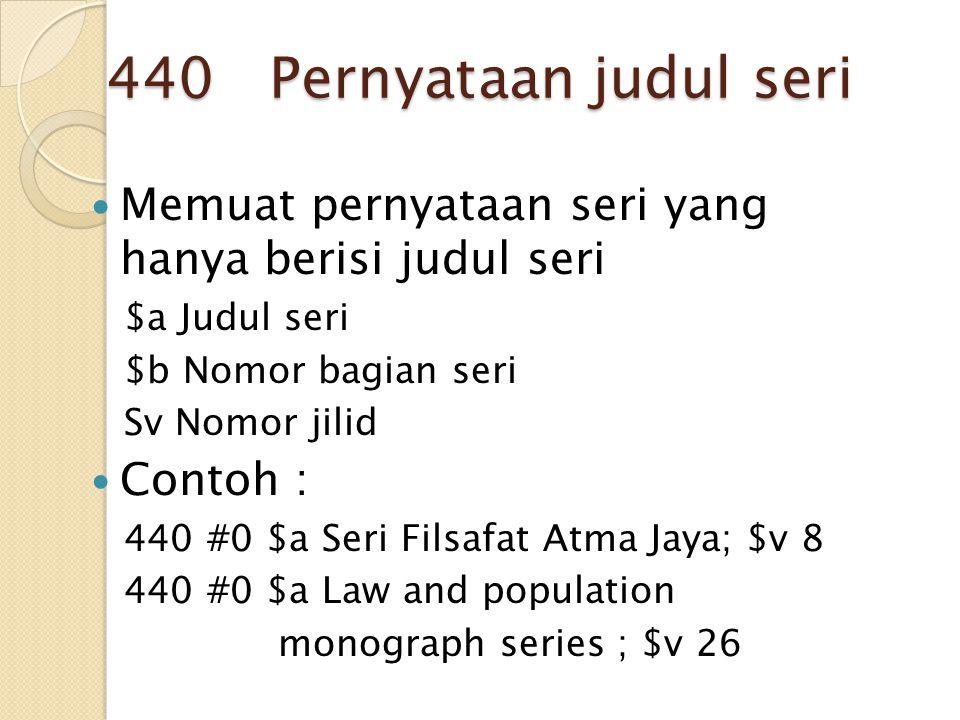 440 Pernyataan judul seri Memuat pernyataan seri yang hanya berisi judul seri $a Judul seri $b Nomor bagian seri Sv Nomor jilid Contoh : 440 #0 $a Ser