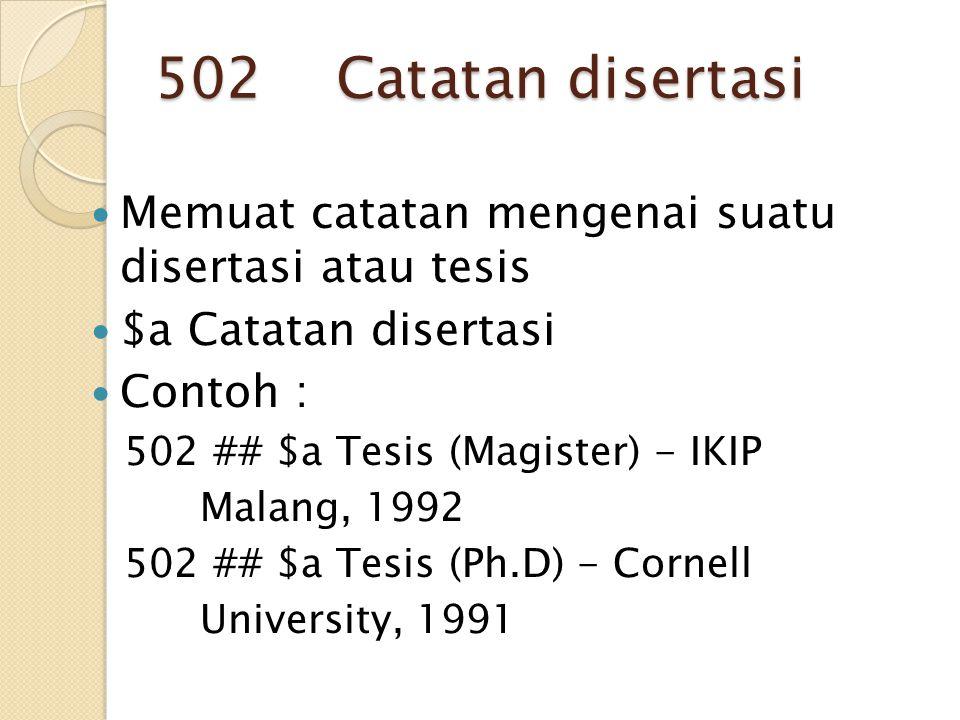 502 Catatan disertasi Memuat catatan mengenai suatu disertasi atau tesis $a Catatan disertasi Contoh : 502 ## $a Tesis (Magister) - IKIP Malang, 1992