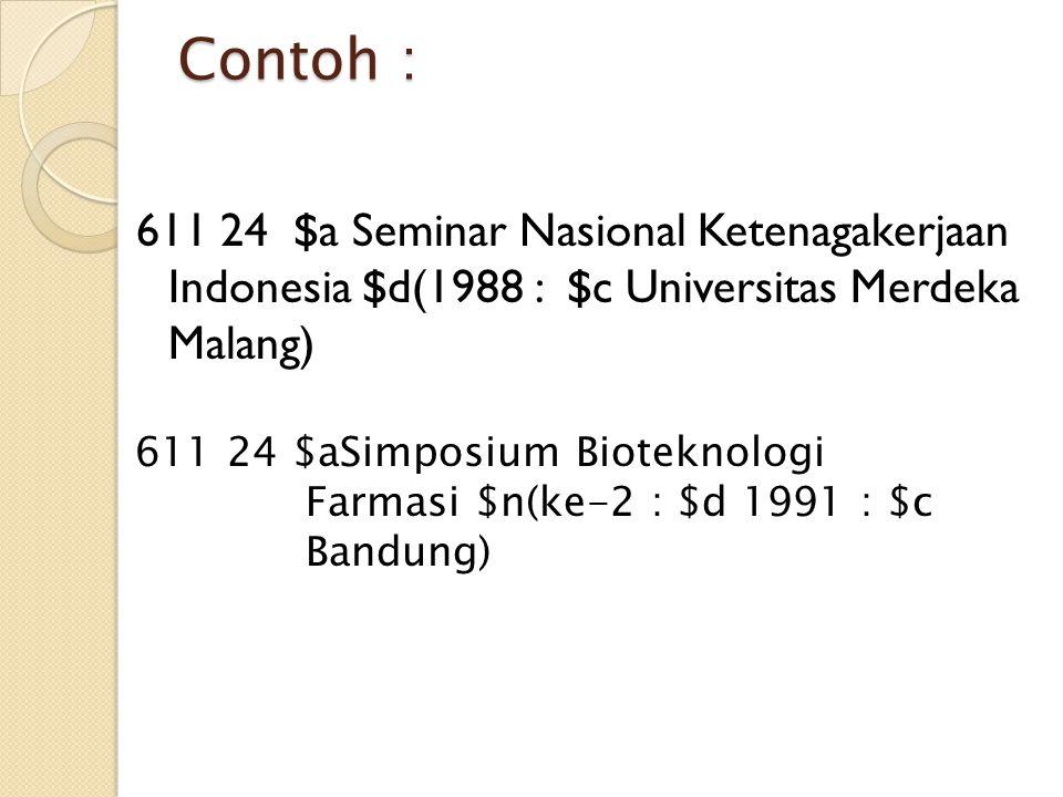 Contoh : 611 24 $a Seminar Nasional Ketenagakerjaan Indonesia $d(1988 : $c Universitas Merdeka Malang) 611 24 $aSimposium Bioteknologi Farmasi $n(ke-2